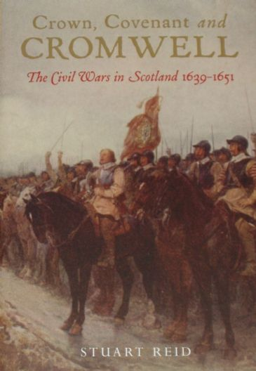 Crown, Covenant and Cromwell - The Civil Wars in Scotland 1639-1651, by Stuart Reid